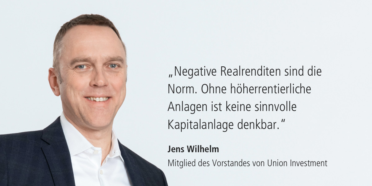 Zitat: Negative Realrenditen sind die Norm. Ohne höherrentierliche Anlagen ist keine sinnvolle Kapitalanlage denkbar. Jens Wilhelm (Mitglied des Vorstandes von Union Investment)