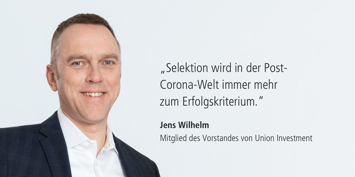 Zitat: Selektion wird in der Post-Corona-Welt immer mehr zum Erfolgskriterium. Jens Wilhelm (Mitglied des Vorstandes von Union Investment)